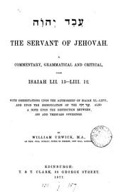 The Servant of Jehovah: A Commentary, Grammatical and Critical, Upon Isaiah LII. 13-LIII. 12 : with Dissertations Upon the Authorship of Isaiah XL.-LXVI ... Also a Note Upon the Distinction Between Sin and Trespass Offerings