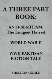 A THREE PART BOOK: Anti-Semitism:The Longest Hatred / World War II / WWII Partisan Fiction Tale