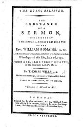 The Dying Believer. The Substance of a Sermon [on Heb. Xi. 13] Occasioned by the ... Death of the Rev. W. Romaine ... Taken in Short-hand by J. Sibley