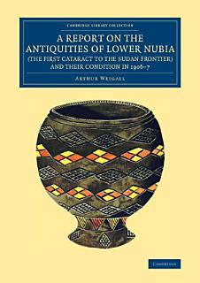 A Report on the Antiquities of Lower Nubia  the First Cataract to the Sudan Frontier  and Their Condition in 1906   7 Book