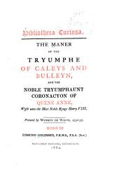 The Maner of the Tryumphe of Caleys and Bulleyn: And The Noble Tryumphaunt Coronacyon of Quene Anne, Wyfe Unto the Most Noble Kynge Henry VIII