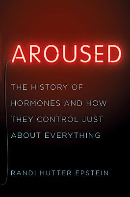 Aroused  The History of Hormones and How They Control Just About Everything PDF