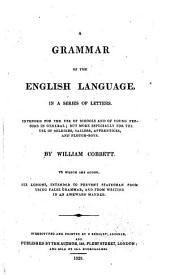 A Grammar of the English Language, a Series of Letters .. To which are Added, Six Lessons, Intended to Prevent Statesman [sic] from Using False Grammar, and from Writing in an Awkward Manner