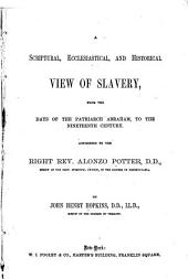 A Scriptural, Ecclesiastical, and Historical View of Slavery: From the Days of the Patriarch Abraham, to the Nineteenth Century. Addressed to the Right Rev. Alonzo Potter ...