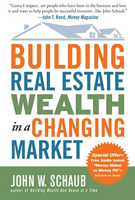 Building Real Estate Wealth in a Changing Market  Reap Large Profits from Bargain Purchases in Any Economy