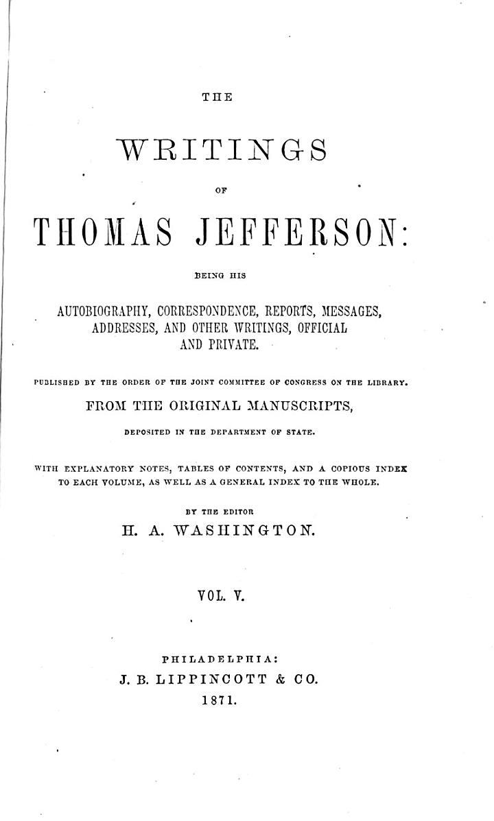 The Writings of Thomas Jefferson: Being His Autobiography, Correspondence, Reports, Messages, Addresses, and Other Writings, Official and Private