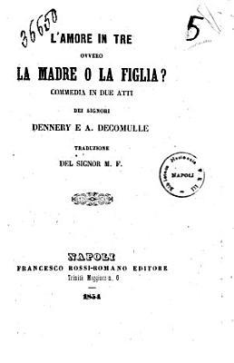 L amore in tre ovvero La madre o la figlia  commedia in due atti dei signori Dennery e A  Decourcelle PDF