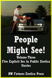 People Might See! Volume Three: Five Explicit Sex in Public Erotica Stories