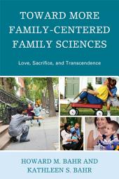 Toward More Family-Centered Family Sciences: Love, Sacrifice, and Transcendence