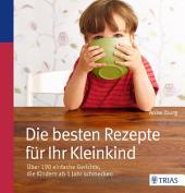 Die besten Rezepte für Ihr Kleinkind: Über 190 einfache Gerichte, die Kindern ab 1 Jahr schmecken, Ausgabe 2