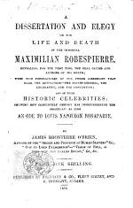 A Dissertation and Elegy on the life and death of the immortal Maximilian Robespierre, revealing for the first time, the real causes and authors of his death
