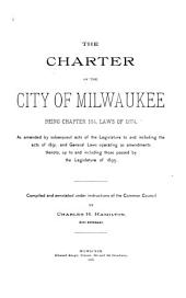 Charter of the City of Milwaukee: Being Chapter 184, Laws of 1874, as Amended by Subsequent Acts of the Legislature to and Including the Acts of 1891 : and General Laws Operating as Amendments Thereto, Up to and Including Those Passed by the Legislature of 1895