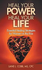 Heal Your Power Heal Your Life: Essential Healing Strategies for Women on the Rise