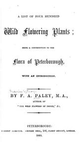 A List of Four Hundred Wild Flowering Plants: Being a Contribution to the Flora of Peterborough