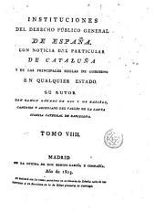 Instituciones del derecho público general de España, 9: con noticia del particular de Cataluña y de las principales reglas del gobierno en qualquier estado