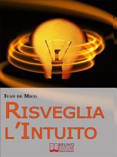 Risveglia l'Intuito. Come Sviluppare e Utilizzare l'Intelligenza Intuitiva per Avere Potere e Successo. (Ebook Italiano - Anteprima Gratis): Come Sviluppare e Utilizzare l'Intelligenza Intuitiva per Avere Potere e Successo