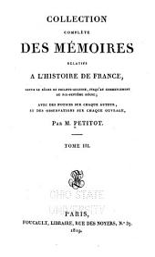 Collection complète des mémoires relatifs à l'historire de France: depuis le règne de Philippe-Auguste...[jusqu'à la paix de Paris, conclue en 1763] Avec des notices sur chaque auteur, et des observations sur chaque ouvrage...