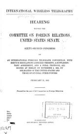 International wireless telegraphy: hearing before the Committee on Foreign Relations, United States Senate, Sixty-second Congress, on an International Wireless Telegraphy Convention, with service regulations annexed thereto, a supplementary agreement, and a final protocol, all signed at Berlin on November 3, 1906, by delegates of the United States and those of several other powers. February 21, 1912
