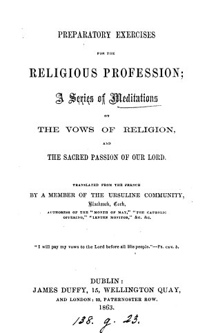 Preparatory exercises for the religious profession  a series of meditations on the vows of religion  and the sacred passion of our Lord  tr  by a member of the Ursuline community  Blackrock  Cork