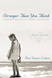Stronger Than You Think: Becoming Whole Without Having to Be Perfect. A Woman's Guide
