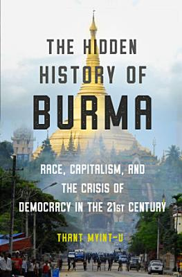 The Hidden History of Burma  Race  Capitalism  and the Crisis of Democracy in the 21st Century