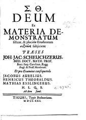 Deum ex materia demonstratum sistent ... Præses J. J. Scheuchzerus ... et pro examine consequendo Jacobus Aurelius, Henricus Theobaldus, Mathias Esslingerus