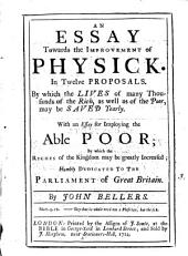 An Essay Towards the Improvement of Physick. In Twelve Proposals. ... With an Essay for Imploying the Able Poor; ... By John Bellers: Volume 3