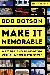Make It Memorable: Writing and Packaging Visual News with Style, Edition 2