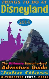 Things To Do At Disneyland 2014: The Ultimate Unauthorized Adventure Guide