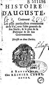 Histoire d'Auguste: contenant les plus particuliers evenemens de sa vie, avec l'idée générale de son siècle, & le plan de sa politique & de son gouvernement