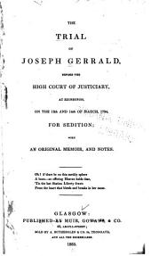 The Trial of Joseph Gerrald, Before the High Court of Justiciary, at Edinburgh, on the 13th and 14h of March, 1794, for Sedition: With an Original Memoir, and Notes ...
