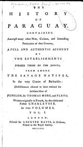 The History of Paraguay: Containing ... a Full and Authentic Account of the Establishments Formed There by the Jesuits, from Among the Savage Natives ... Establishments Allowed to Have Realized the Sublime Ideas of Fenelon, Sir Thomas Moore, and Plato, Volume 1