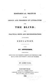 A Historical Sketch of the Origin and Progress of Literature for the Blind: An Practical Hints and Recommendations as to Their Education. With an Appendix, Containing Directions for Teaching Reading and Writing to the Blind, with and Without a Regular Teacher