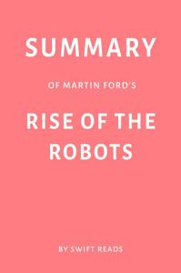 Summary of Martin Ford   s Rise of the Robots by Swift Reads Book