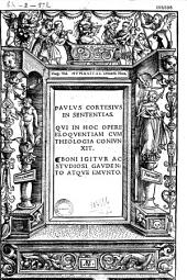 Paulus Cortesius In sententias qui in hoc opere eloquentiam cum theologia coniunxit...