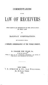 Commentaries on the Law of Receivers: With Particular Reference to the Application of that Law to Railway Corporations But Including in Detail a Complete Consideration of the Whole Subject
