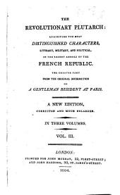 The Revolutionary Plutarch: Exhibiting the Most Distinguished Characters, Literary, Military, and Political, in the Recent Annals of the French Republic, Volume 3