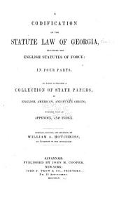 A Codification of the Statute Law of Georgia: Including the English Statutes of Force: in Four Parts. To which is Prefixed, a Collection of State Papers, of English, American, and State Origin; Together with an Appendix, and Index