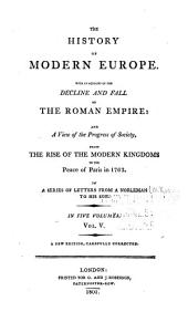 The History of Modern Europe: With an Account of the Decline and Fall of the Roman Empire: and a View of the Progress of Society, from the Rise of the Modern Kingdoms to the Peace of Paris, in 1763. : In a Series of Letters from a Nobleman to His Son. : Vol. I[-V].