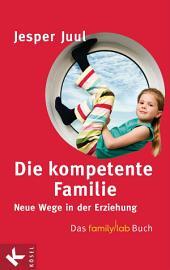 Die kompetente Familie: Neue Wege in der Erziehung - Das familylab-Buch