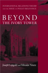Beyond the Ivory Tower: International Relations Theory and the Issue of Policy Relevance