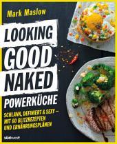Looking Good Naked Powerküche: Schlank, definiert & sexy - Mit 60 Blitzrezepten und Ernährungsplänen