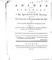 "An Answer to a Pamphlet Entitled, ""The Question Stated Whether the Freeholders of Middlesex Forfeited Their Right by Voting for Mr. Wilkes at the Last Election?: In a Letter from a Member of Parliament to One of His Constituents."" With a Postscript Occasioned by a Letter in the Public Papers Subscribed Junius"