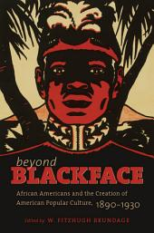 Beyond Blackface: African Americans and the Creation of American Popular Culture, 1890-1930