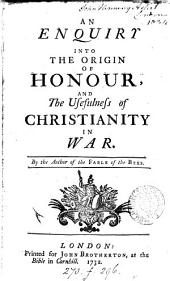 An enquiry into the origin of honour and the usefulness of Christianity in war, by the author of the fable of the bees