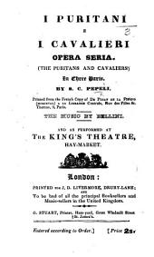 """I Puritani e I Cavalieri. Opera seria ... in three parts and in verse, founded on """"Têtes Rondes et Cavaliers,"""" by J. A. P. F. Ancelot and J. X. B. Xavier ... as performed at the King's Theatre, Haymarket. Ital. & Eng"""