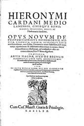 Opus novum de proportionibus numerorum ...: Praeterea Artis magnae sive de regulis algebraicis liber unus ... Item De regula liber ...