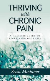 Thriving with Chronic Pain: A Holistic Guide to Reclaiming Your Life