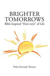 """Brighter Tomorrows: Bible Inspired """"How to(s)"""" of Life"""