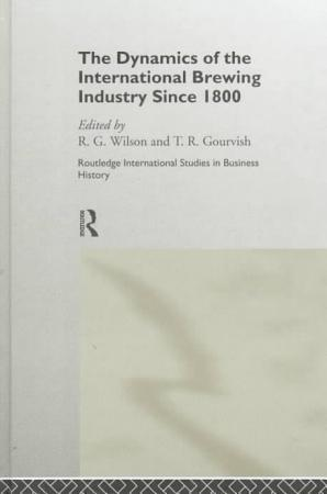 The Dynamics of the International Brewing Industry Since 1800 PDF